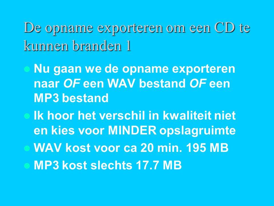  Nu gaan we de opname exporteren naar OF een WAV bestand OF een MP3 bestand  Ik hoor het verschil in kwaliteit niet en kies voor MINDER opslagruimte  WAV kost voor ca 20 min.