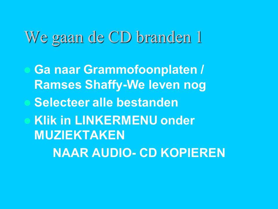We gaan de CD branden 1  Ga naar Grammofoonplaten / Ramses Shaffy-We leven nog  Selecteer alle bestanden  Klik in LINKERMENU onder MUZIEKTAKEN NAAR AUDIO- CD KOPIEREN