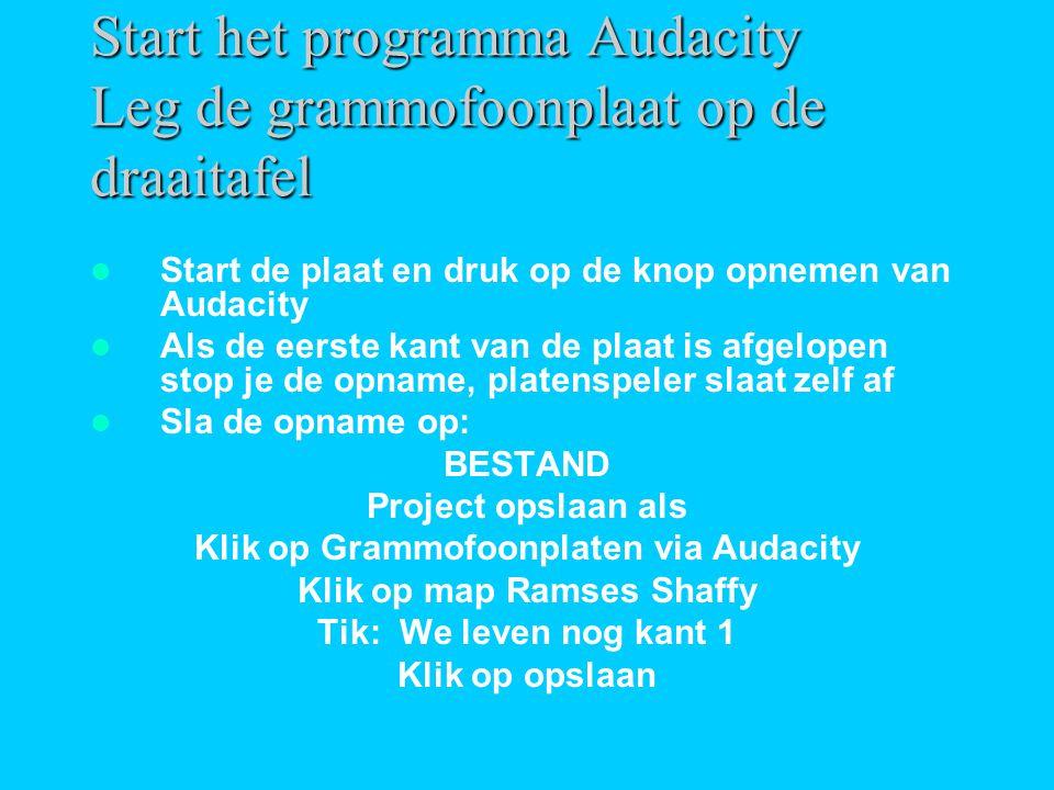 Start het programma Audacity Leg de grammofoonplaat op de draaitafel  Start de plaat en druk op de knop opnemen van Audacity  Als de eerste kant van