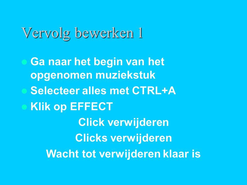 Vervolg bewerken 1  Ga naar het begin van het opgenomen muziekstuk  Selecteer alles met CTRL+A  Klik op EFFECT Click verwijderen Clicks verwijderen Wacht tot verwijderen klaar is