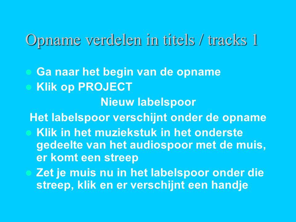 Opname verdelen in titels / tracks 1  Ga naar het begin van de opname  Klik op PROJECT Nieuw labelspoor Het labelspoor verschijnt onder de opname 