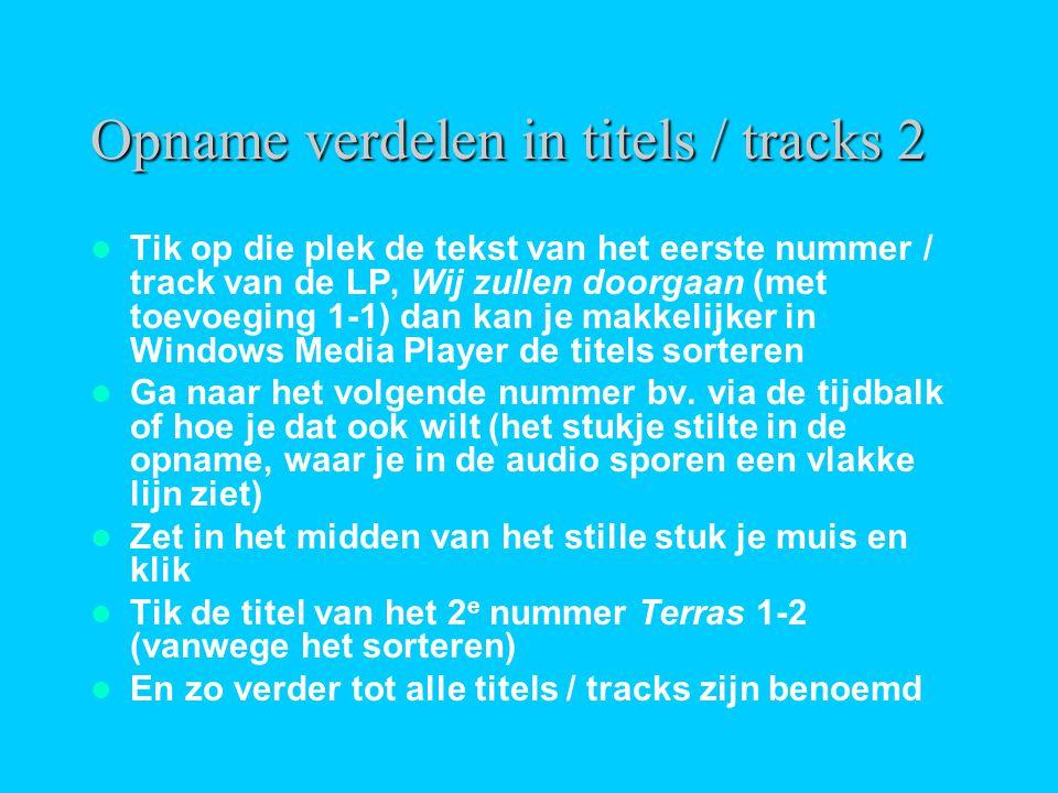 Opname verdelen in titels / tracks 2  Tik op die plek de tekst van het eerste nummer / track van de LP, Wij zullen doorgaan (met toevoeging 1-1) dan kan je makkelijker in Windows Media Player de titels sorteren  Ga naar het volgende nummer bv.