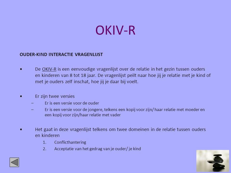 OKIV-R OUDER-KIND INTERACTIE VRAGENLIJST •De OKIV-R is een eenvoudige vragenlijst over de relatie in het gezin tussen ouders en kinderen van 8 tot 18