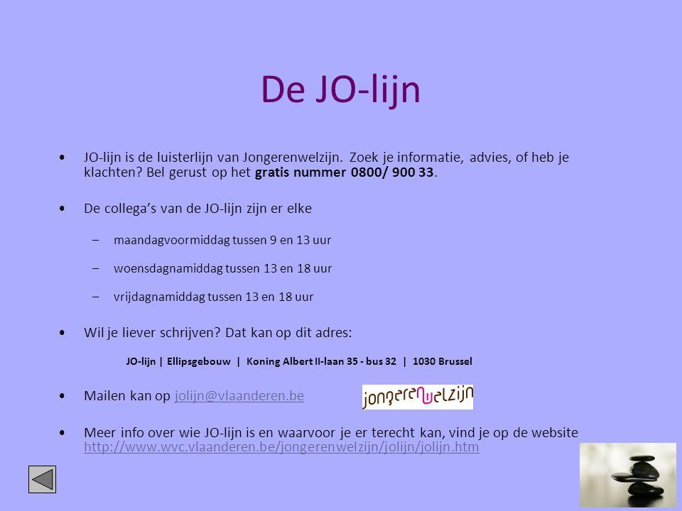 De JO-lijn •JO-lijn is de luisterlijn van Jongerenwelzijn. Zoek je informatie, advies, of heb je klachten? Bel gerust op het gratis nummer 0800/ 900 3