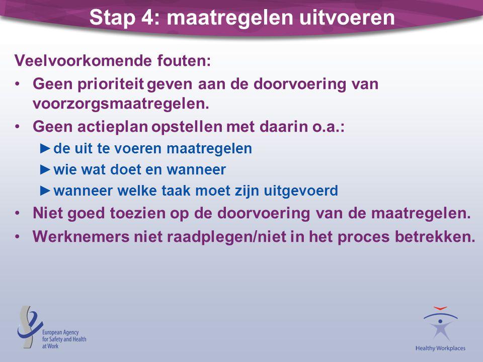 Stap 4: maatregelen uitvoeren Veelvoorkomende fouten: •Geen prioriteit geven aan de doorvoering van voorzorgsmaatregelen. •Geen actieplan opstellen me