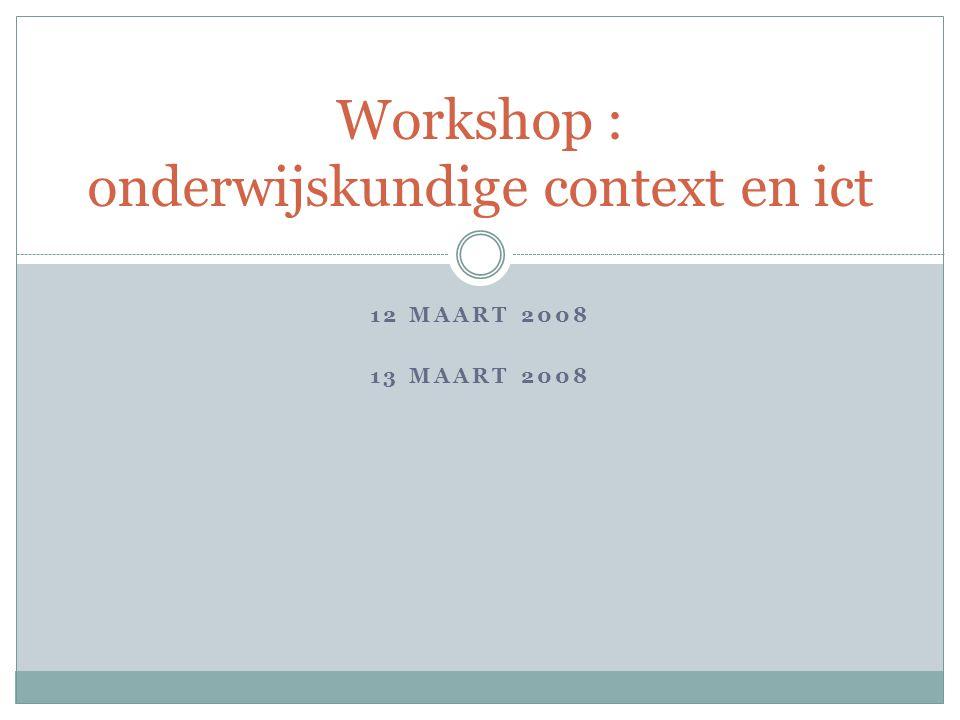 12 MAART 2008 13 MAART 2008 Workshop : onderwijskundige context en ict