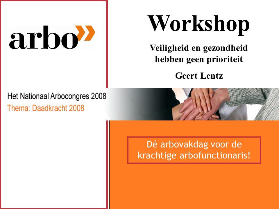 Workshop Veiligheid en gezondheid hebben geen prioriteit Geert Lentz Dé arbovakdag voor de krachtige arbofunctionaris!