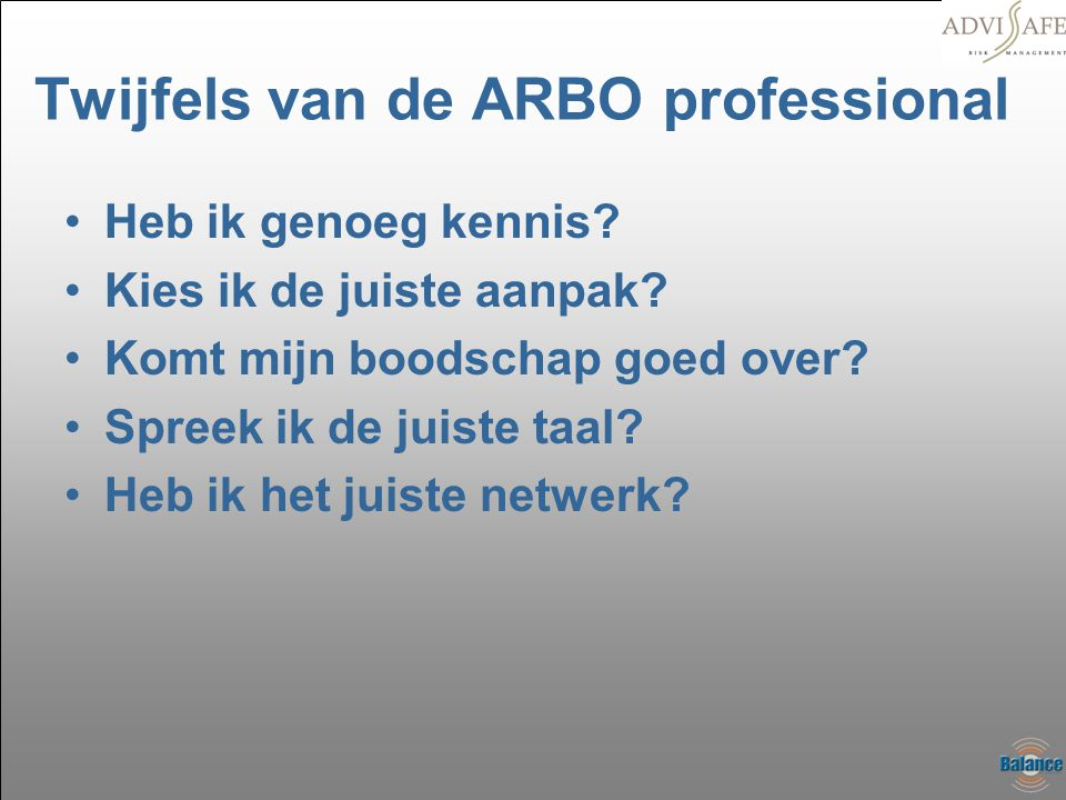 Twijfels van de ARBO professional •Heb ik genoeg kennis? •Kies ik de juiste aanpak? •Komt mijn boodschap goed over? •Spreek ik de juiste taal? •Heb ik