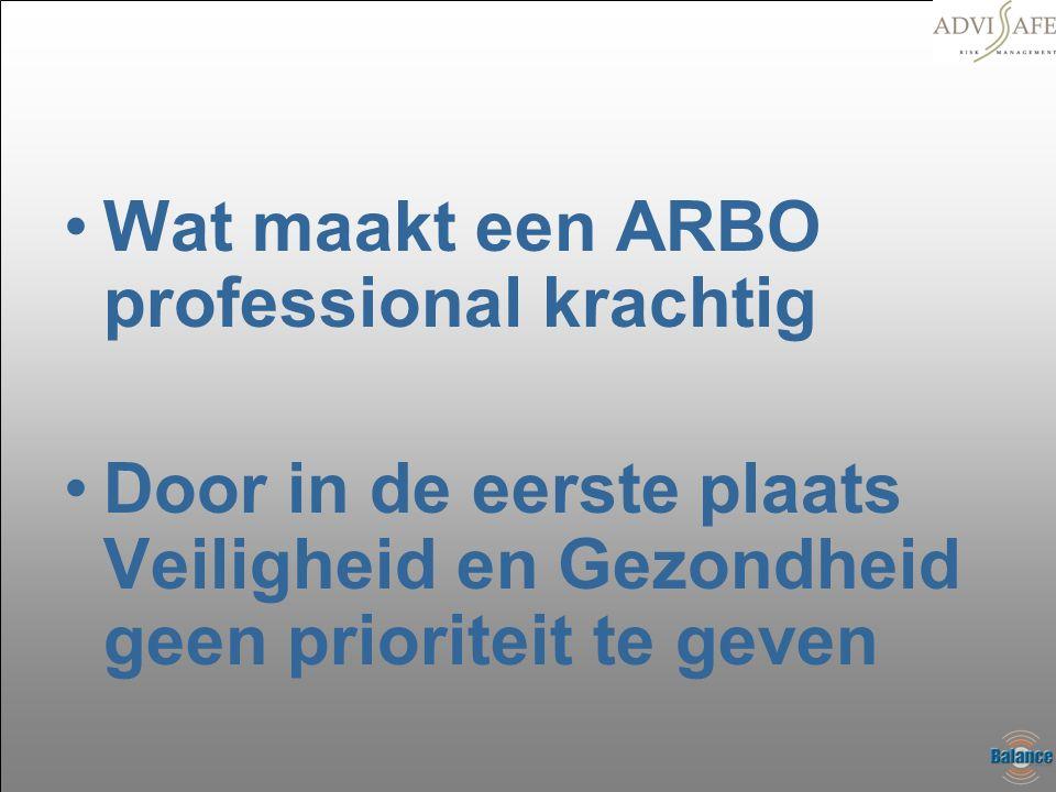 •Wat maakt een ARBO professional krachtig •Door in de eerste plaats Veiligheid en Gezondheid geen prioriteit te geven