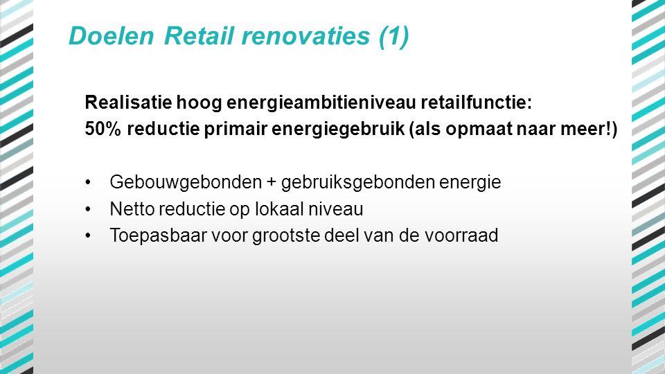 Doelen Retail renovaties (1) Realisatie hoog energieambitieniveau retailfunctie: 50% reductie primair energiegebruik (als opmaat naar meer!) •Gebouwge