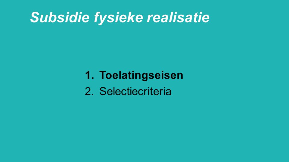 Subsidie fysieke realisatie 1.Toelatingseisen 2.Selectiecriteria
