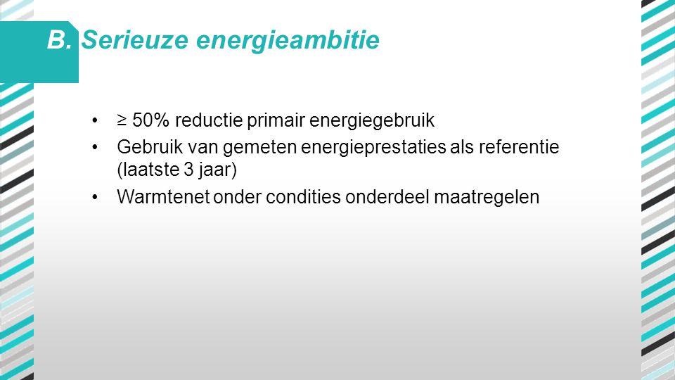 •≥ 50% reductie primair energiegebruik •Gebruik van gemeten energieprestaties als referentie (laatste 3 jaar) •Warmtenet onder condities onderdeel maa