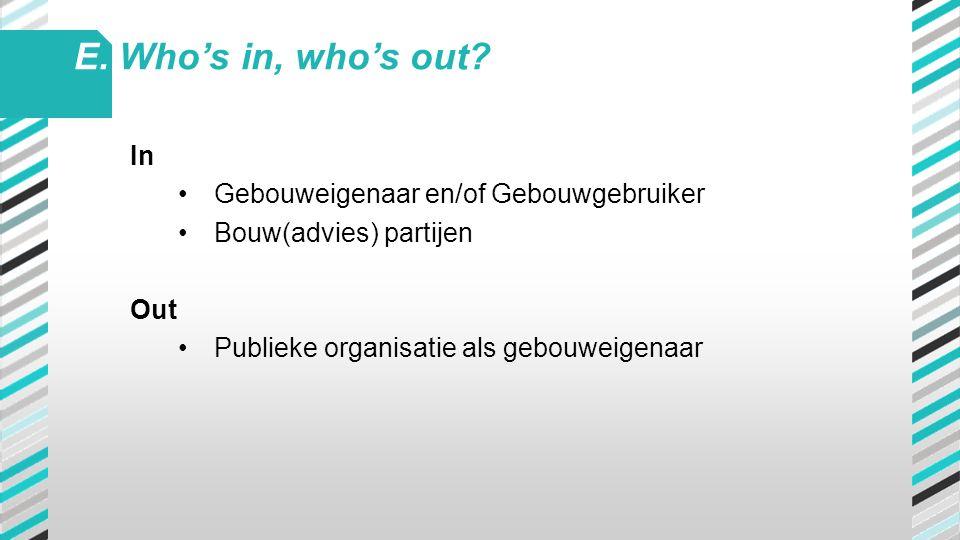 In •Gebouweigenaar en/of Gebouwgebruiker •Bouw(advies) partijen Out •Publieke organisatie als gebouweigenaar E. Who's in, who's out?