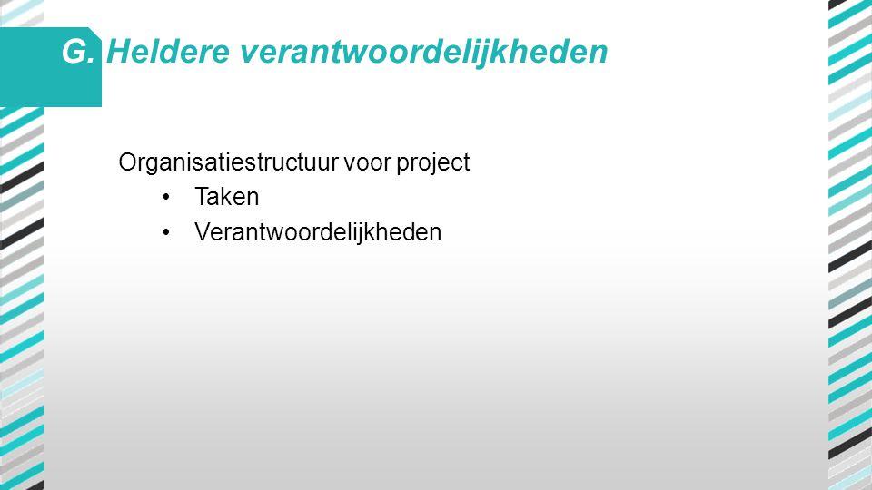 Organisatiestructuur voor project •Taken •Verantwoordelijkheden G. Heldere verantwoordelijkheden