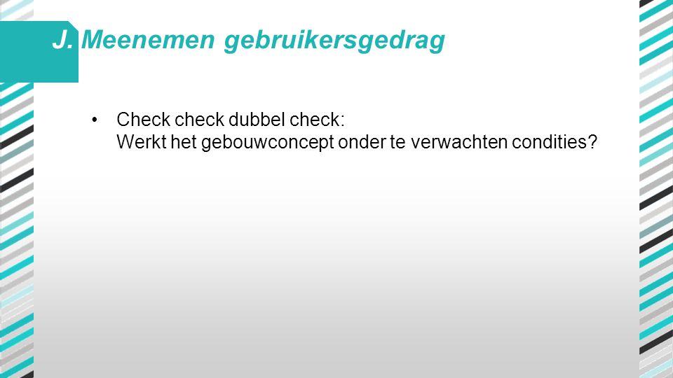 •Check check dubbel check: Werkt het gebouwconcept onder te verwachten condities? J. Meenemen gebruikersgedrag