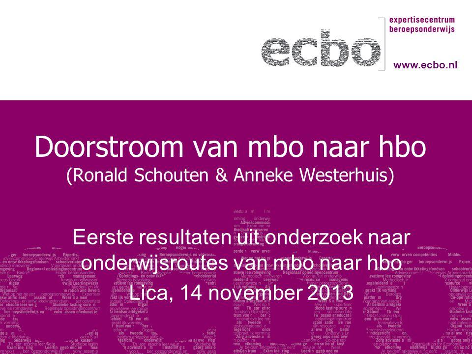 Doorstroom van mbo naar hbo (Ronald Schouten & Anneke Westerhuis) Eerste resultaten uit onderzoek naar onderwijsroutes van mbo naar hbo Lica, 14 novem