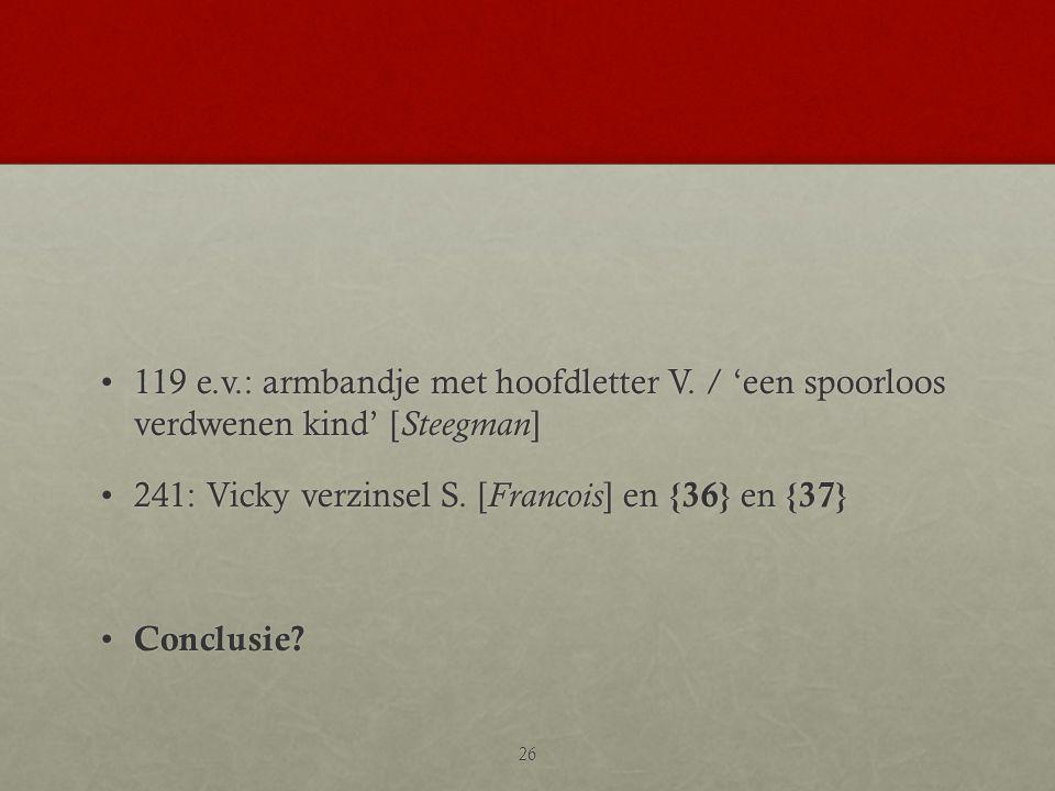 •119 e.v.: armbandje met hoofdletter V. / 'een spoorloos verdwenen kind' [ Steegman ] •241: Vicky verzinsel S. [ Francois ] en {36} en {37} • Conclusi