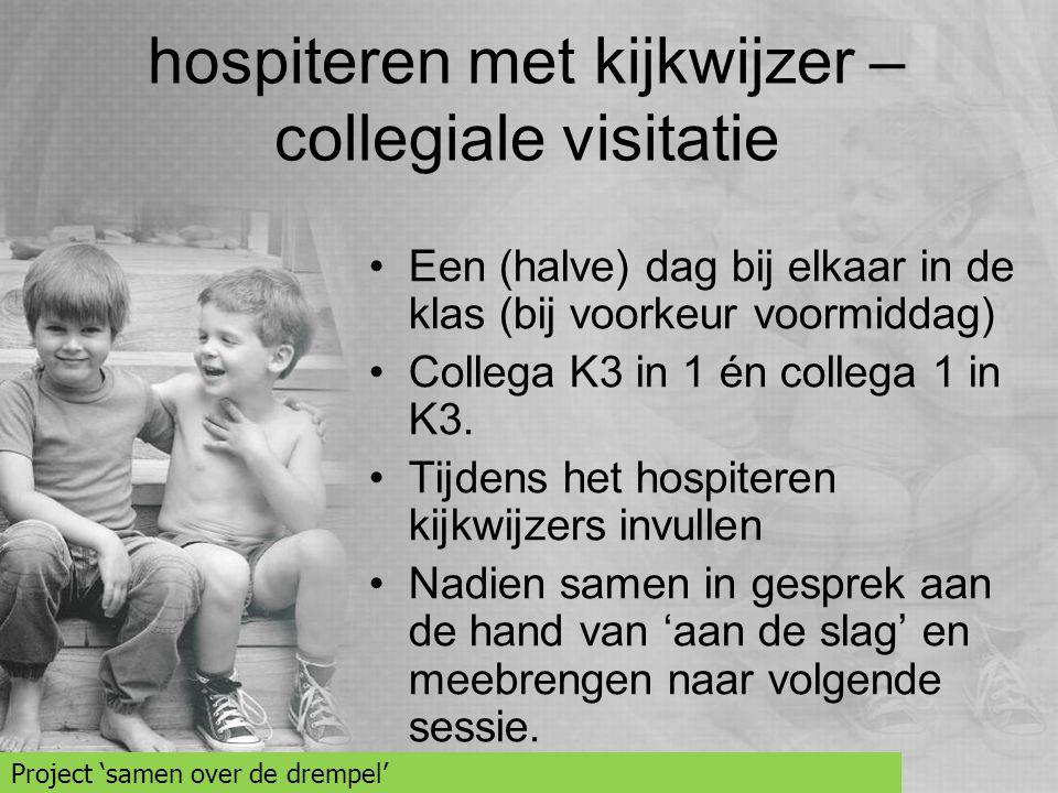 hospiteren met kijkwijzer – collegiale visitatie •Een (halve) dag bij elkaar in de klas (bij voorkeur voormiddag) •Collega K3 in 1 én collega 1 in K3.