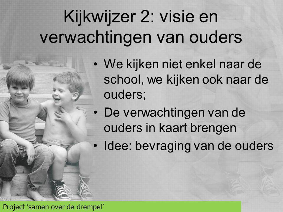 Kijkwijzer 2: visie en verwachtingen van ouders •We kijken niet enkel naar de school, we kijken ook naar de ouders; •De verwachtingen van de ouders in
