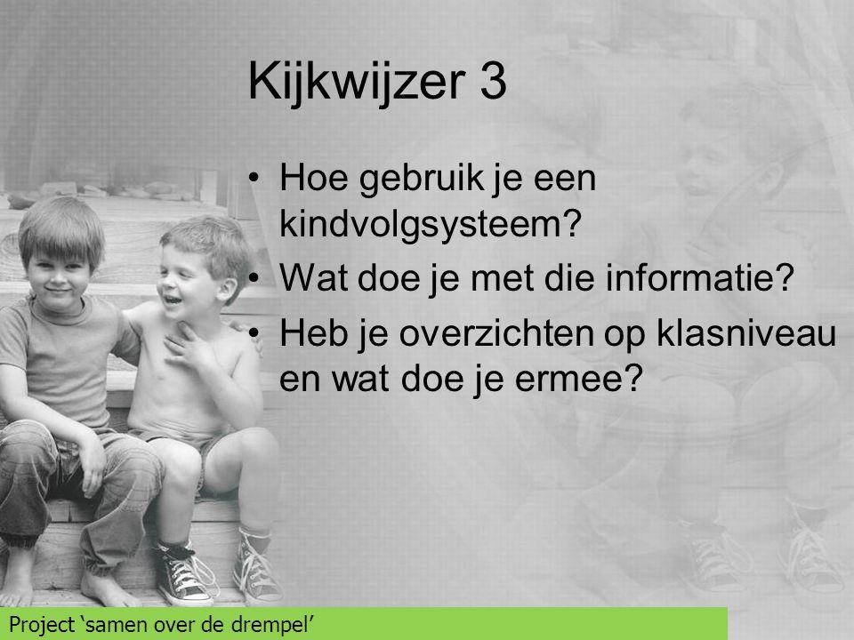 Kijkwijzer 3 •Hoe gebruik je een kindvolgsysteem? •Wat doe je met die informatie? •Heb je overzichten op klasniveau en wat doe je ermee? Project 'same