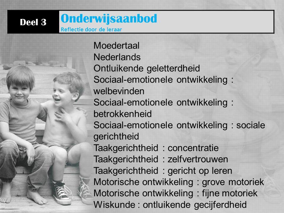 Deel 3 Onderwijsaanbod Reflectie door de leraar Moedertaal Nederlands Ontluikende geletterdheid Sociaal-emotionele ontwikkeling : welbevinden Sociaal-