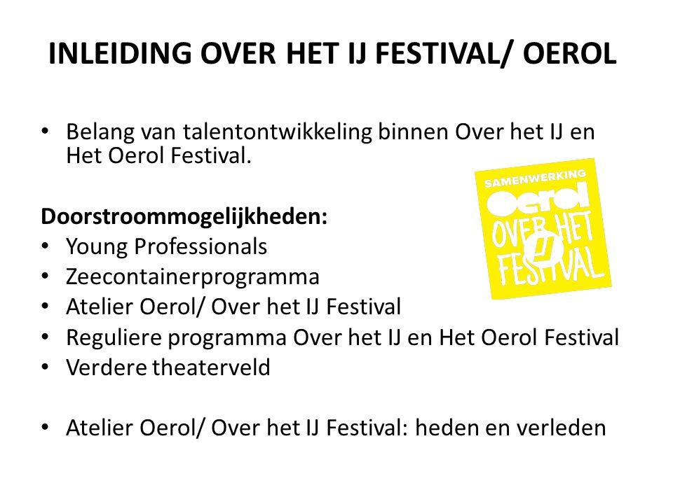 INLEIDING OVER HET IJ FESTIVAL/ OEROL • Belang van talentontwikkeling binnen Over het IJ en Het Oerol Festival. Doorstroommogelijkheden: • Young Profe