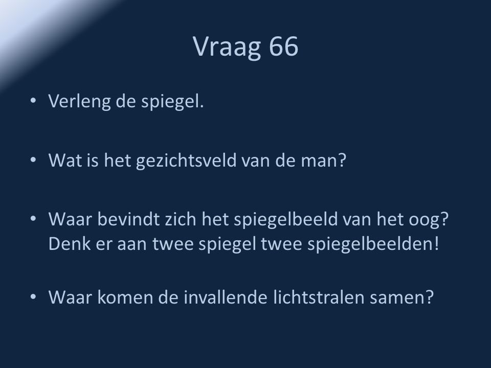 Vraag 66 • Verleng de spiegel. • Wat is het gezichtsveld van de man? • Waar bevindt zich het spiegelbeeld van het oog? Denk er aan twee spiegel twee s
