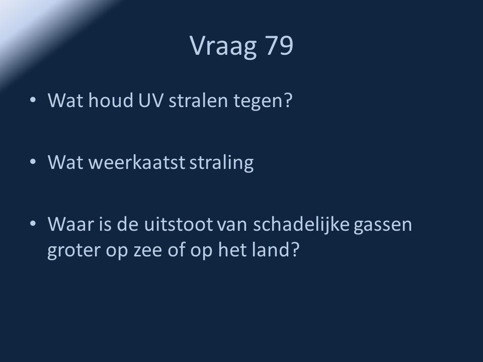 Vraag 79 • Wat houd UV stralen tegen? • Wat weerkaatst straling • Waar is de uitstoot van schadelijke gassen groter op zee of op het land?