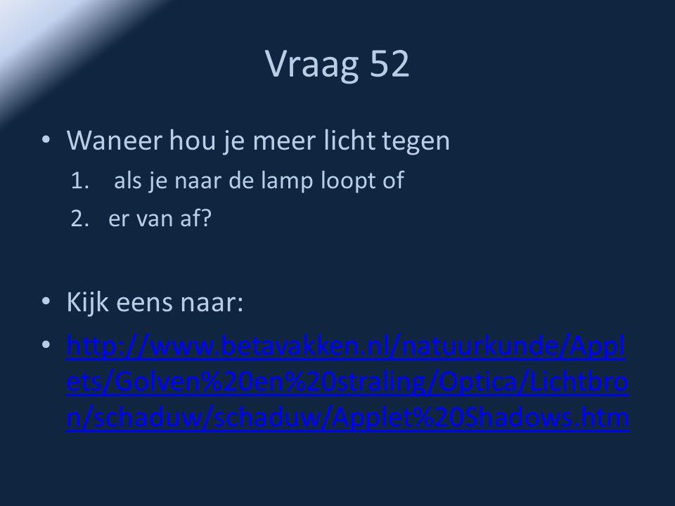 Vraag 52 • Waneer hou je meer licht tegen 1. als je naar de lamp loopt of 2.er van af? • Kijk eens naar: • http://www.betavakken.nl/natuurkunde/Appl e
