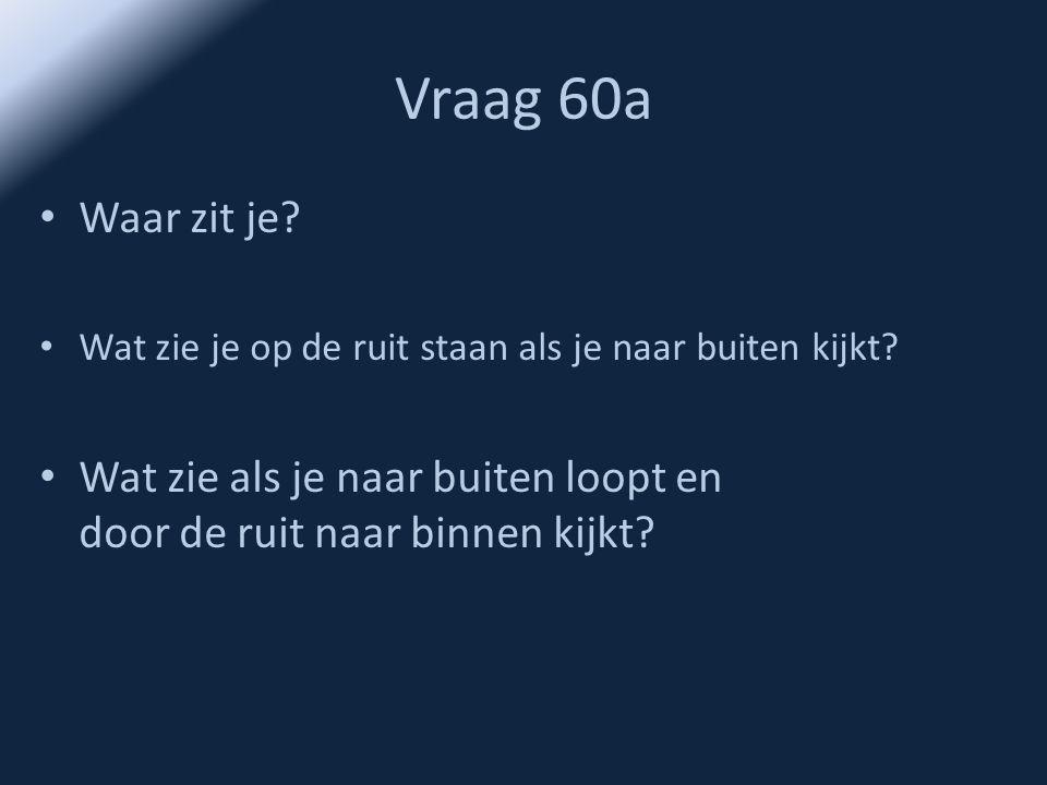 Vraag 60a • Waar zit je? • Wat zie je op de ruit staan als je naar buiten kijkt? • Wat zie als je naar buiten loopt en door de ruit naar binnen kijkt?
