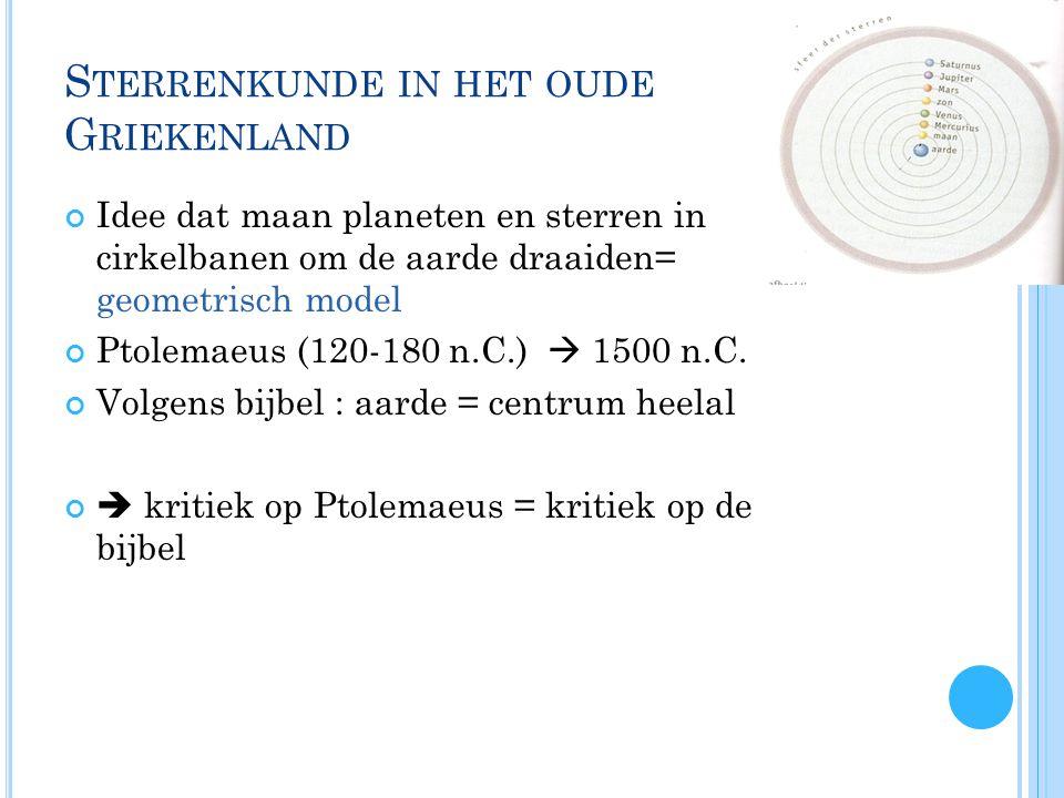 S TERRENKUNDE IN HET OUDE G RIEKENLAND Idee dat maan planeten en sterren in cirkelbanen om de aarde draaiden= geometrisch model Ptolemaeus (120-180 n.C.)  1500 n.C.