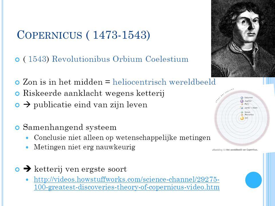C OPERNICUS ( 1473-1543) ( 1543) Revolutionibus Orbium Coelestium Zon is in het midden = heliocentrisch wereldbeeld Riskeerde aanklacht wegens ketterij  publicatie eind van zijn leven Samenhangend systeem  Conclusie niet alleen op wetenschappelijke metingen  Metingen niet erg nauwkeurig  ketterij ven ergste soort  http://videos.howstuffworks.com/science-channel/29275- 100-greatest-discoveries-theory-of-copernicus-video.htm http://videos.howstuffworks.com/science-channel/29275- 100-greatest-discoveries-theory-of-copernicus-video.htm