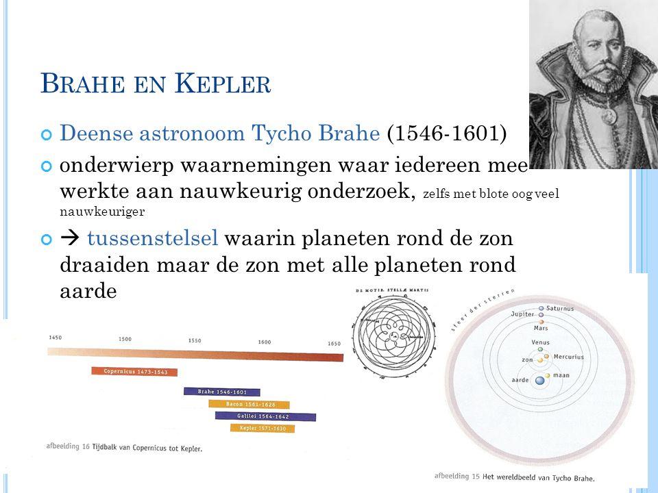 B RAHE EN K EPLER Deense astronoom Tycho Brahe (1546-1601) onderwierp waarnemingen waar iedereen mee werkte aan nauwkeurig onderzoek, zelfs met blote oog veel nauwkeuriger  tussenstelsel waarin planeten rond de zon draaiden maar de zon met alle planeten rond aarde