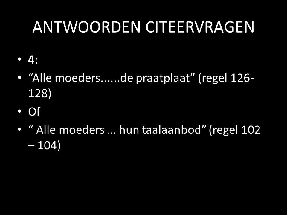 """ANTWOORDEN CITEERVRAGEN • 4: • """"Alle moeders......de praatplaat"""" (regel 126- 128) • Of • """" Alle moeders … hun taalaanbod"""" (regel 102 – 104)"""