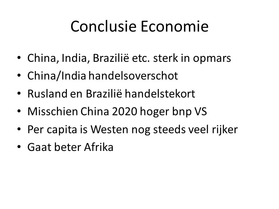 Conclusie Economie • China, India, Brazilië etc. sterk in opmars • China/India handelsoverschot • Rusland en Brazilië handelstekort • Misschien China