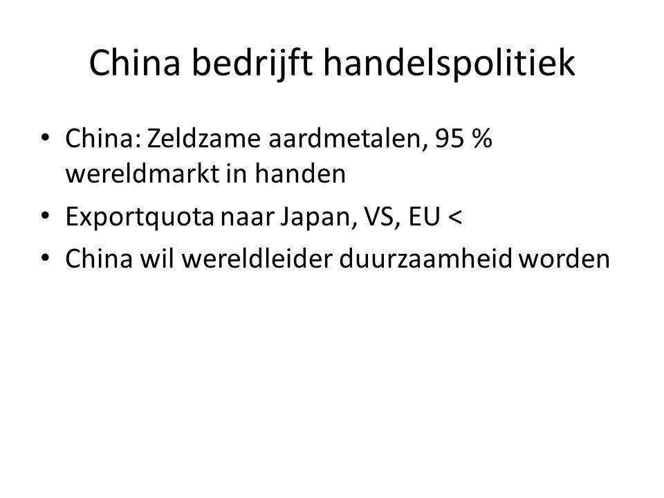 China bedrijft handelspolitiek • China: Zeldzame aardmetalen, 95 % wereldmarkt in handen • Exportquota naar Japan, VS, EU < • China wil wereldleider d