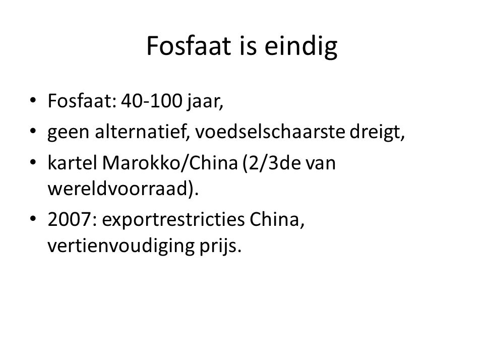 Fosfaat is eindig • Fosfaat: 40-100 jaar, • geen alternatief, voedselschaarste dreigt, • kartel Marokko/China (2/3de van wereldvoorraad). • 2007: expo