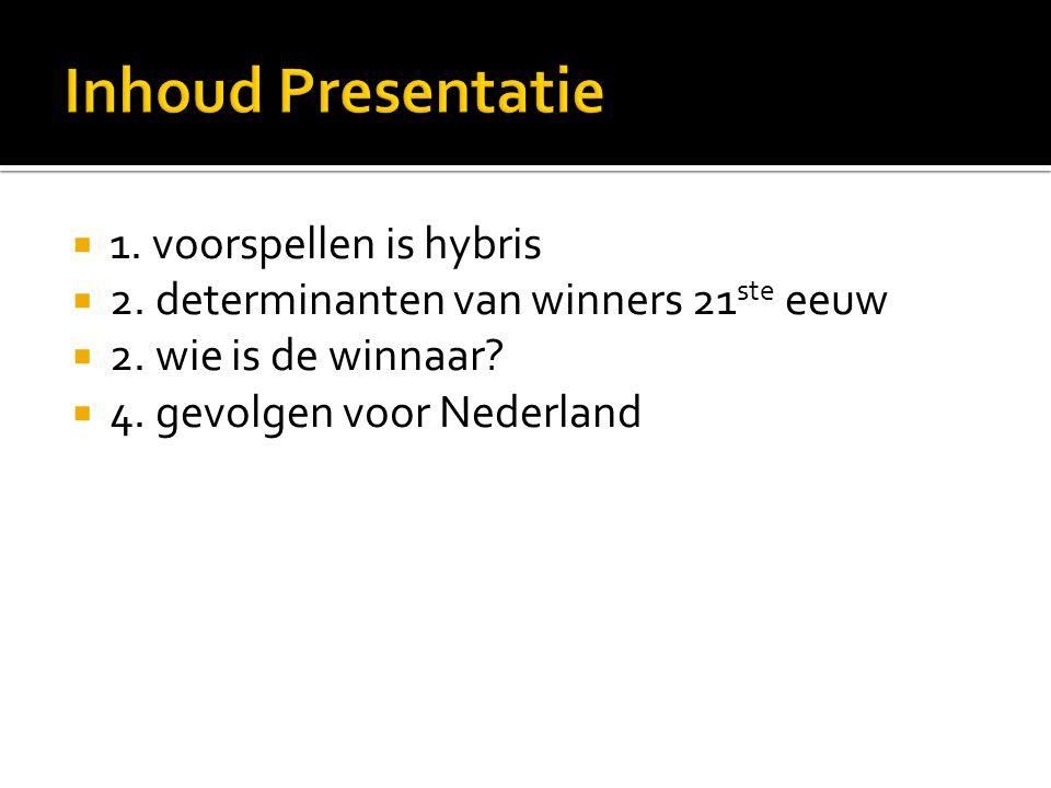  1. voorspellen is hybris  2. determinanten van winners 21 ste eeuw  2. wie is de winnaar?  4. gevolgen voor Nederland