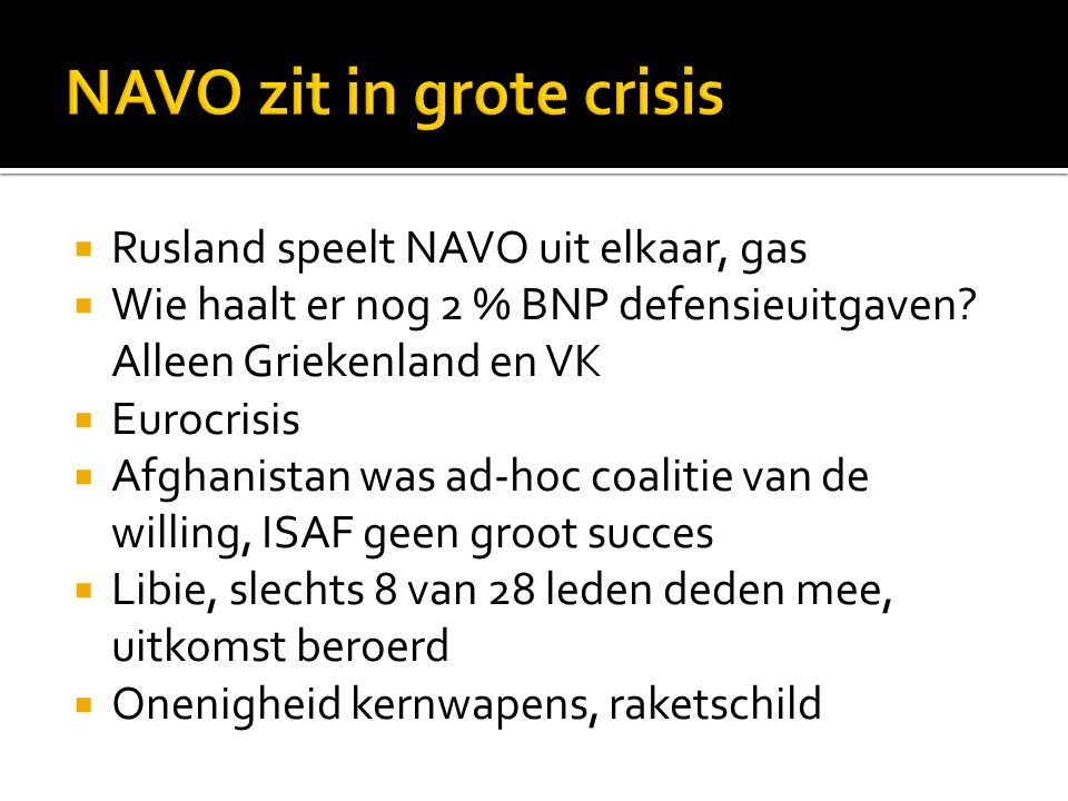  Rusland speelt NAVO uit elkaar, gas  Wie haalt er nog 2 % BNP defensieuitgaven? Alleen Griekenland en VK  Eurocrisis  Afghanistan was ad-hoc coal
