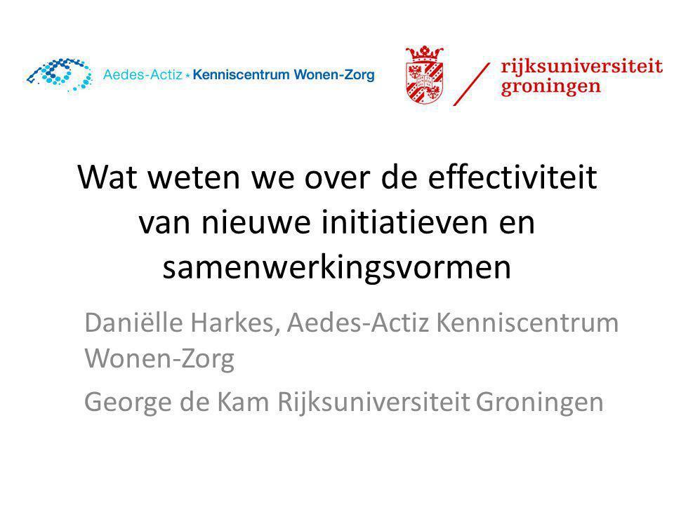 Wat weten we over de effectiviteit van nieuwe initiatieven en samenwerkingsvormen Daniëlle Harkes, Aedes-Actiz Kenniscentrum Wonen-Zorg George de Kam