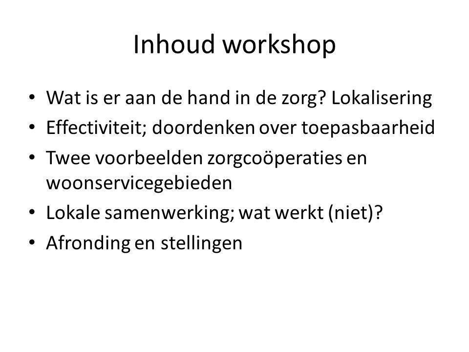 Inhoud workshop • Wat is er aan de hand in de zorg? Lokalisering • Effectiviteit; doordenken over toepasbaarheid • Twee voorbeelden zorgcoöperaties en