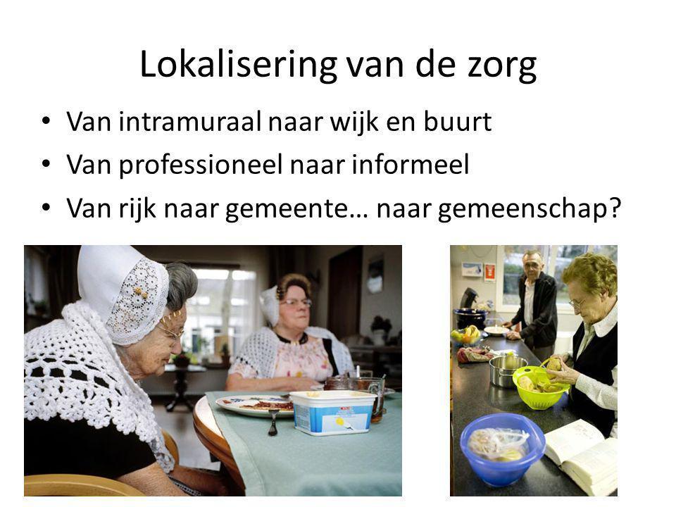 Lokalisering van de zorg • Van intramuraal naar wijk en buurt • Van professioneel naar informeel • Van rijk naar gemeente… naar gemeenschap?