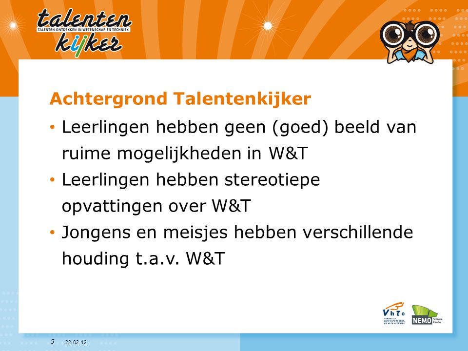 6 Doelstellingen Talentenkijker Leerlingen • in contact brengen met W&T beroepen • laten onderzoeken wat hun talenten zijn • laten ontdekken dat W&T voor jongens en meisjes is 22-02-12