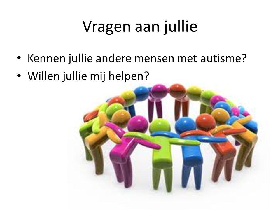 Vragen aan jullie • Kennen jullie andere mensen met autisme? • Willen jullie mij helpen?