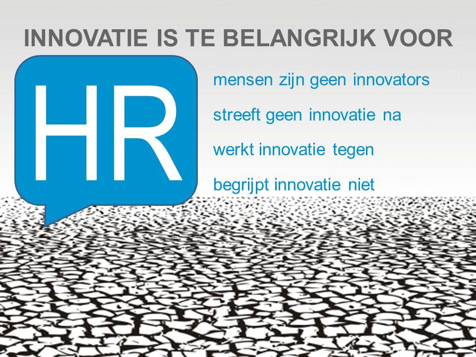 INNOVATIE IS TE BELANGRIJK VOOR mensen zijn geen innovators streeft geen innovatie na werkt innovatie tegen begrijpt innovatie niet HR