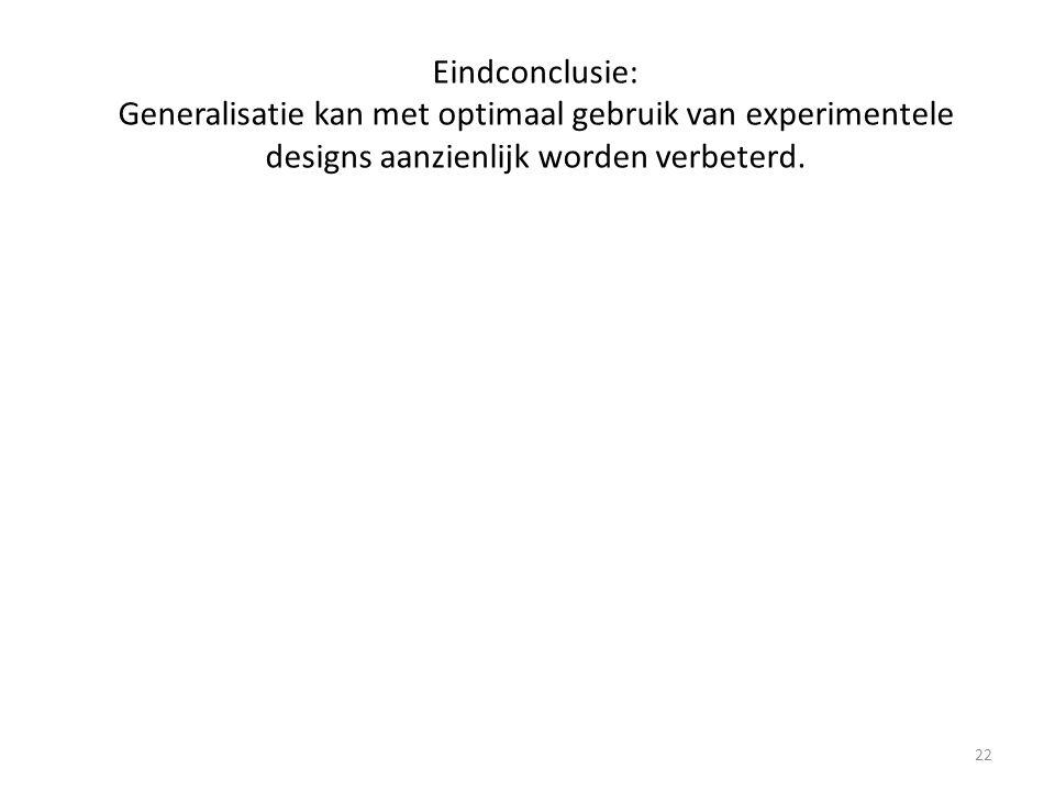 Eindconclusie: Generalisatie kan met optimaal gebruik van experimentele designs aanzienlijk worden verbeterd. 22