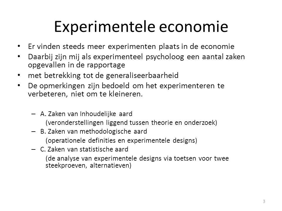 Experimentele economie • Er vinden steeds meer experimenten plaats in de economie • Daarbij zijn mij als experimenteel psycholoog een aantal zaken opgevallen in de rapportage • met betrekking tot de generaliseerbaarheid • De opmerkingen zijn bedoeld om het experimenteren te verbeteren, niet om te kleineren.