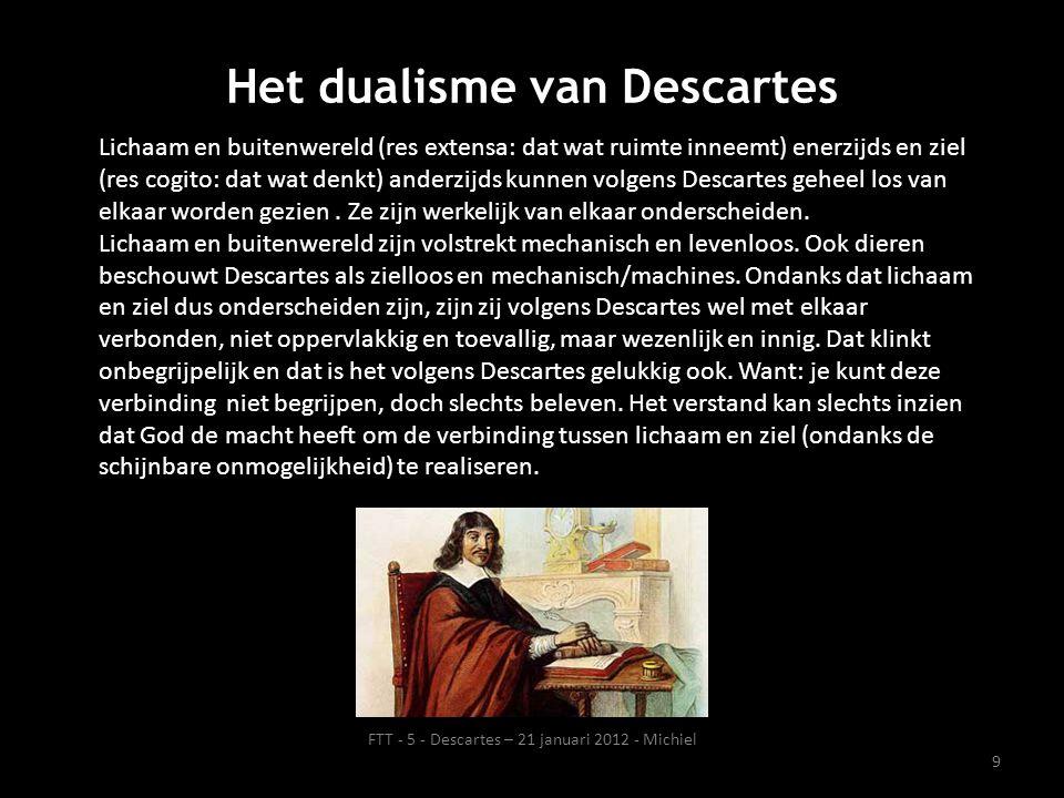 9 Het dualisme van Descartes FTT - 5 - Descartes – 21 januari 2012 - Michiel Lichaam en buitenwereld (res extensa: dat wat ruimte inneemt) enerzijds en ziel (res cogito: dat wat denkt) anderzijds kunnen volgens Descartes geheel los van elkaar worden gezien.