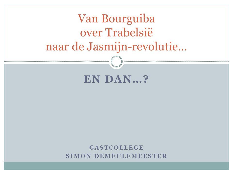 EN DAN…? GASTCOLLEGE SIMON DEMEULEMEESTER Van Bourguiba over Trabelsië naar de Jasmijn-revolutie…