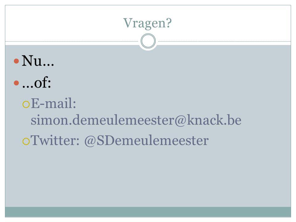 Vragen?  Nu…  …of:  E-mail: simon.demeulemeester@knack.be  Twitter: @SDemeulemeester